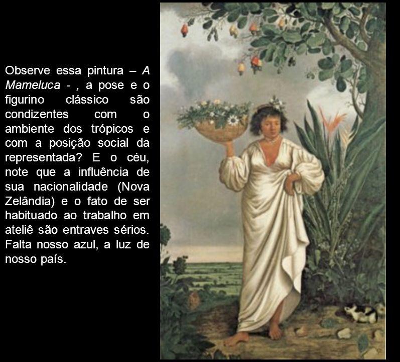Observe essa pintura – A Mameluca -, a pose e o figurino clássico são condizentes com o ambiente dos trópicos e com a posição social da representada?