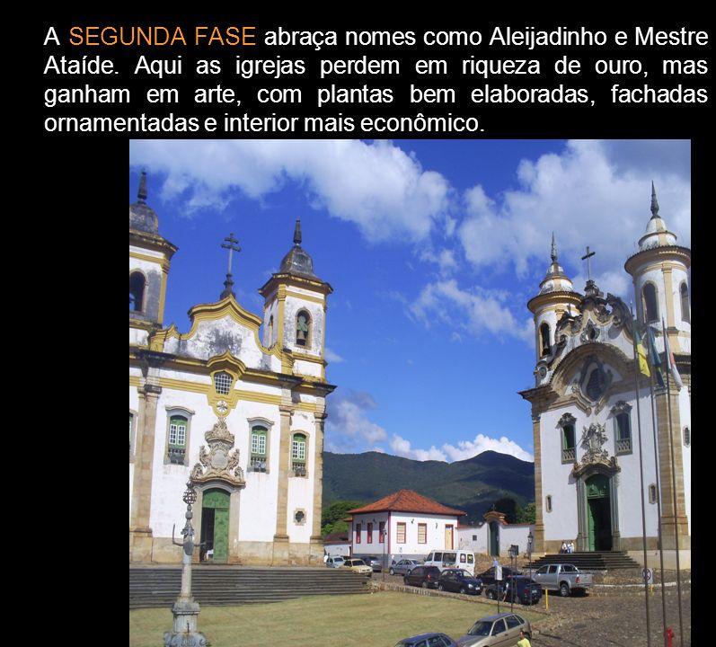 A SEGUNDA FASE abraça nomes como Aleijadinho e Mestre Ataíde. Aqui as igrejas perdem em riqueza de ouro, mas ganham em arte, com plantas bem elaborada