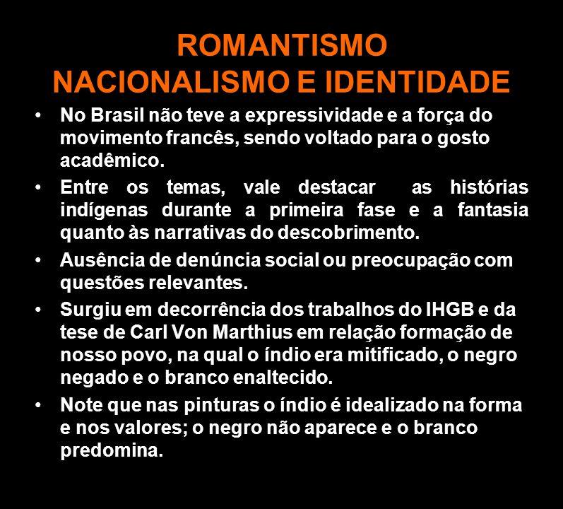 ROMANTISMO NACIONALISMO E IDENTIDADE No Brasil não teve a expressividade e a força do movimento francês, sendo voltado para o gosto acadêmico. Entre o