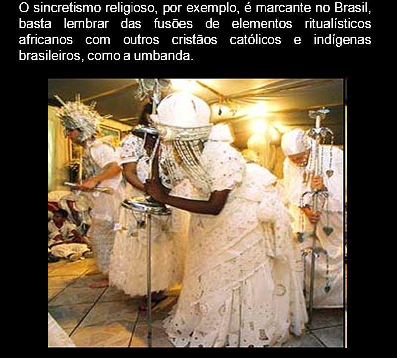 O sincretismo religioso, por exemplo, é marcante no Brasil, basta lembrar das fusões de elementos ritualísticos africanos com outros cristãos católico