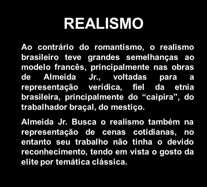 REALISMO Ao contrário do romantismo, o realismo brasileiro teve grandes semelhanças ao modelo francês, principalmente nas obras de Almeida Jr., voltad