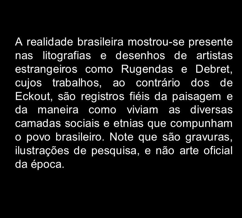 A realidade brasileira mostrou-se presente nas litografias e desenhos de artistas estrangeiros como Rugendas e Debret, cujos trabalhos, ao contrário d