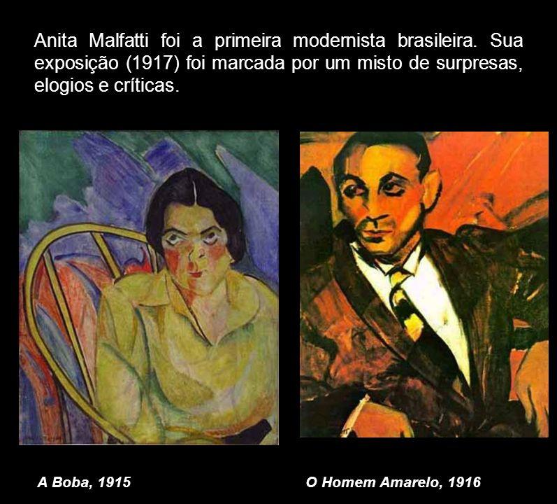 Anita Malfatti foi a primeira modernista brasileira. Sua exposição (1917) foi marcada por um misto de surpresas, elogios e críticas. A Boba, 1915O Hom