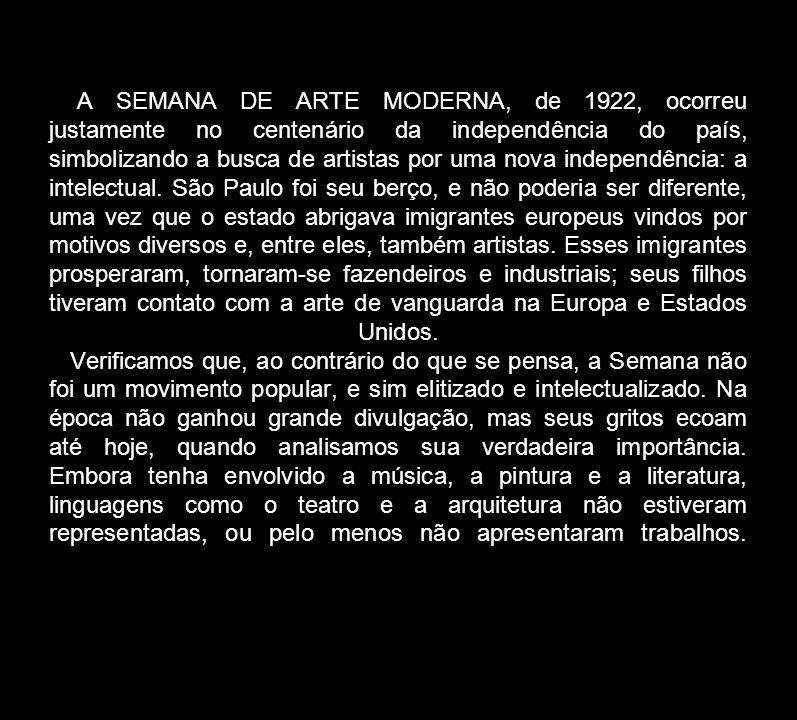 A SEMANA DE ARTE MODERNA, de 1922, ocorreu justamente no centenário da independência do país, simbolizando a busca de artistas por uma nova independên