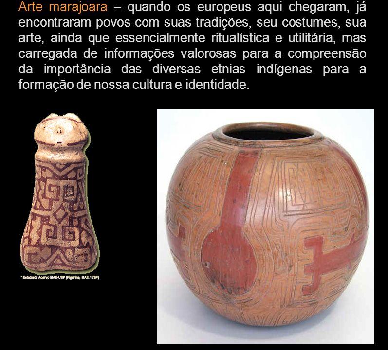 Arte marajoara – quando os europeus aqui chegaram, já encontraram povos com suas tradições, seu costumes, sua arte, ainda que essencialmente ritualíst