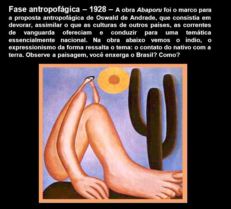 Fase antropofágica – 1928 – A obra Abaporu foi o marco para a proposta antropofágica de Oswald de Andrade, que consistia em devorar, assimilar o que a