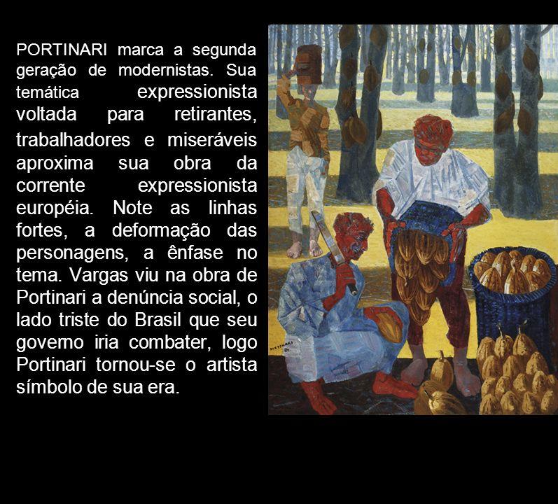PORTINARI marca a segunda geração de modernistas. Sua temática expressionista voltada para retirantes, trabalhadores e miseráveis aproxima sua obra da