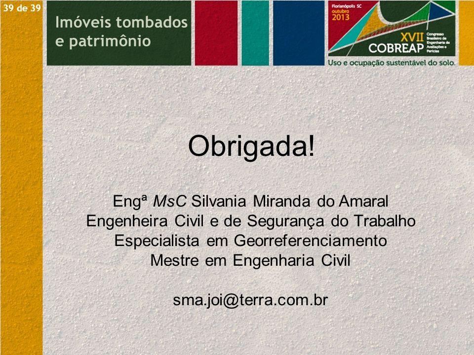 Imóveis tombados e patrimônio Obrigada! Engª MsC Silvania Miranda do Amaral Engenheira Civil e de Segurança do Trabalho Especialista em Georreferencia