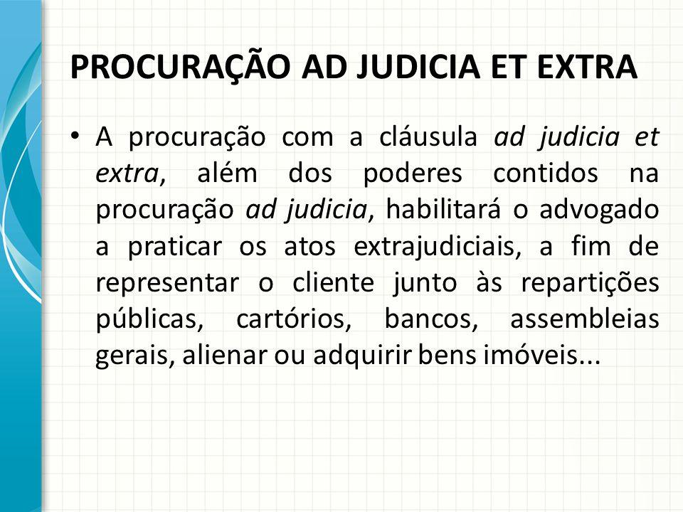 PROCURAÇÃO AD JUDICIA ET EXTRA A procuração com a cláusula ad judicia et extra, além dos poderes contidos na procuração ad judicia, habilitará o advog