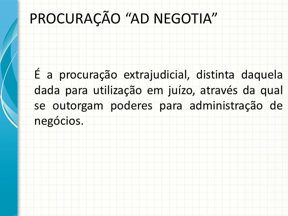 PROCURAÇÃO AD NEGOTIA É a procuração extrajudicial, distinta daquela dada para utilização em juízo, através da qual se outorgam poderes para administração de negócios.