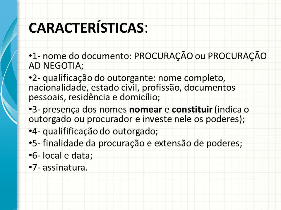 CARACTERÍSTICAS : 1- nome do documento: PROCURAÇÃO ou PROCURAÇÃO AD NEGOTIA; 2- qualificação do outorgante: nome completo, nacionalidade, estado civil, profissão, documentos pessoais, residência e domicílio; 3- presença dos nomes nomear e constituir (indica o outorgado ou procurador e investe nele os poderes); 4- qualifificação do outorgado; 5- finalidade da procuração e extensão de poderes; 6- local e data; 7- assinatura.