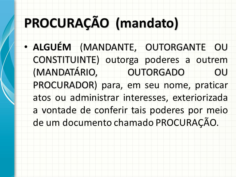 PROCURAÇÃO (mandato) MANDANTE, OUTORGANTE OU CONSTITUINTE MANDATÁRIO, OUTORGADO OU PROCURADOR ALGUÉM (MANDANTE, OUTORGANTE OU CONSTITUINTE) outorga poderes a outrem (MANDATÁRIO, OUTORGADO OU PROCURADOR) para, em seu nome, praticar atos ou administrar interesses, exteriorizada a vontade de conferir tais poderes por meio de um documento chamado PROCURAÇÃO.
