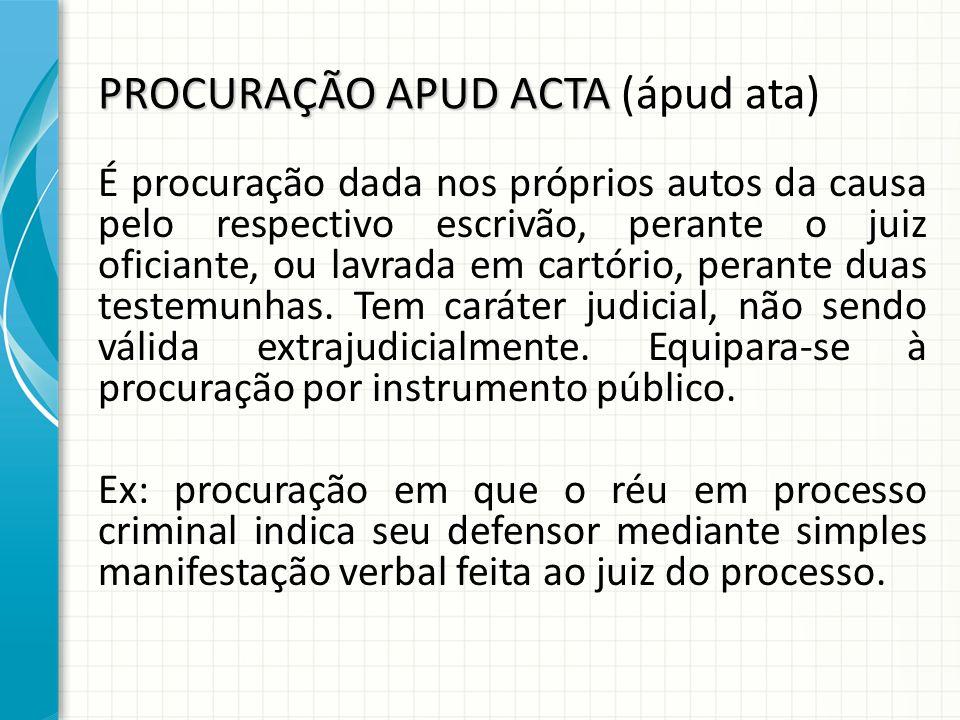 PROCURAÇÃO APUD ACTA PROCURAÇÃO APUD ACTA (ápud ata) É procuração dada nos próprios autos da causa pelo respectivo escrivão, perante o juiz oficiante, ou lavrada em cartório, perante duas testemunhas.