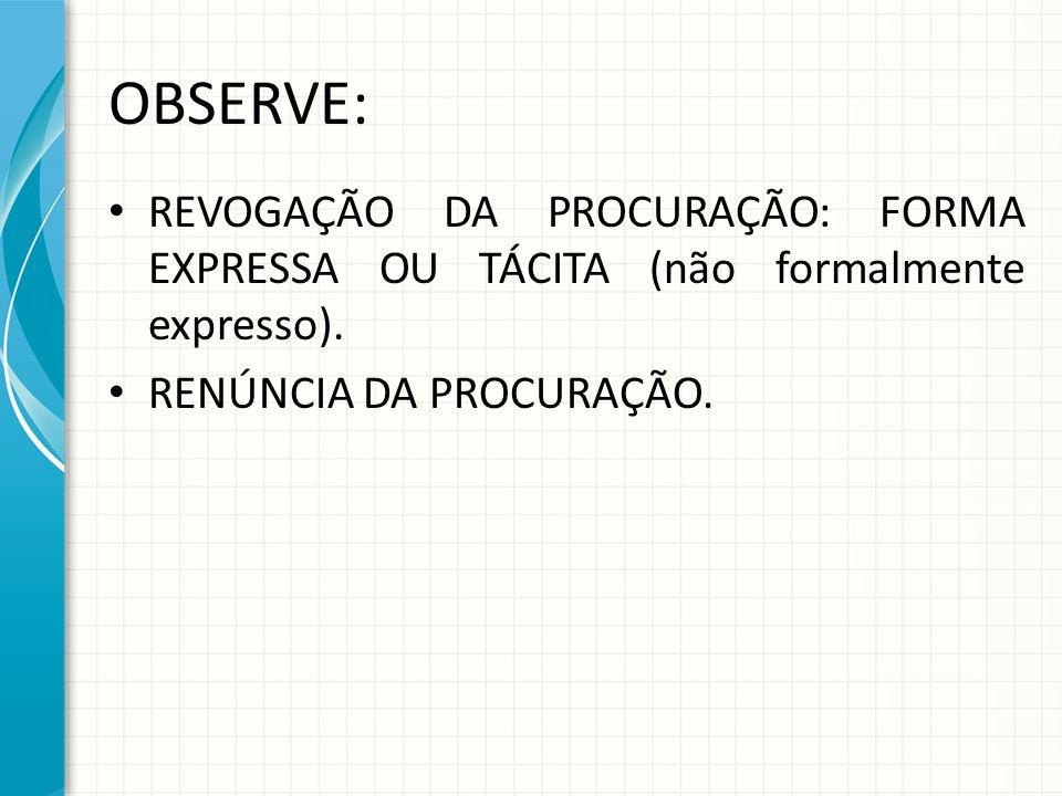 OBSERVE: REVOGAÇÃO DA PROCURAÇÃO: FORMA EXPRESSA OU TÁCITA (não formalmente expresso). RENÚNCIA DA PROCURAÇÃO.