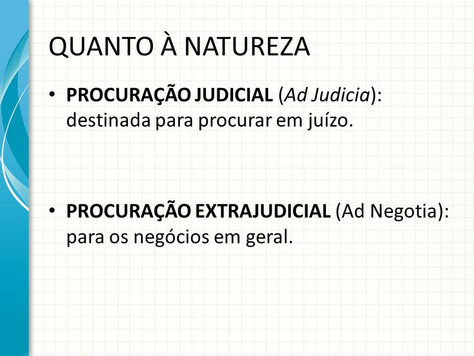 QUANTO À NATUREZA PROCURAÇÃO JUDICIAL (Ad Judicia): destinada para procurar em juízo. PROCURAÇÃO EXTRAJUDICIAL (Ad Negotia): para os negócios em geral
