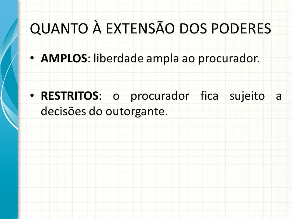 QUANTO À EXTENSÃO DOS PODERES AMPLOS: liberdade ampla ao procurador. RESTRITOS: o procurador fica sujeito a decisões do outorgante.