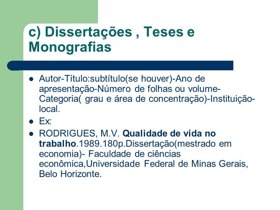 c) Dissertações, Teses e Monografias Autor-Título:subtítulo(se houver)-Ano de apresentação-Número de folhas ou volume- Categoria( grau e área de concentração)-Instituição- local.