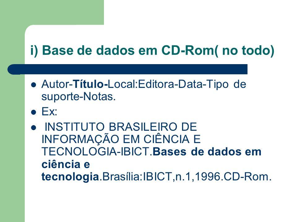 i) Base de dados em CD-Rom( no todo) Autor-Título-Local:Editora-Data-Tipo de suporte-Notas. Ex: INSTITUTO BRASILEIRO DE INFORMAÇÃO EM CIÊNCIA E TECNOL