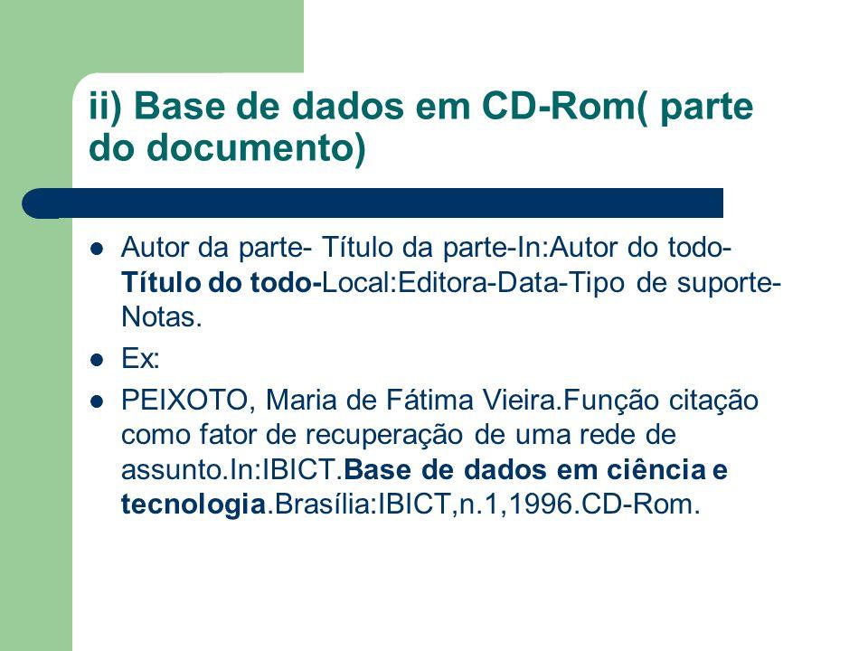 ii) Base de dados em CD-Rom( parte do documento) Autor da parte- Título da parte-In:Autor do todo- Título do todo-Local:Editora-Data-Tipo de suporte- Notas.