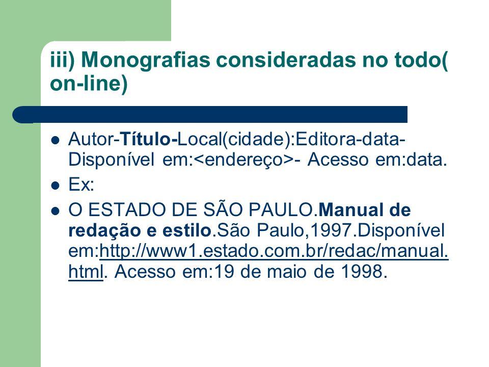 iii) Monografias consideradas no todo( on-line) Autor-Título-Local(cidade):Editora-data- Disponível em: - Acesso em:data.