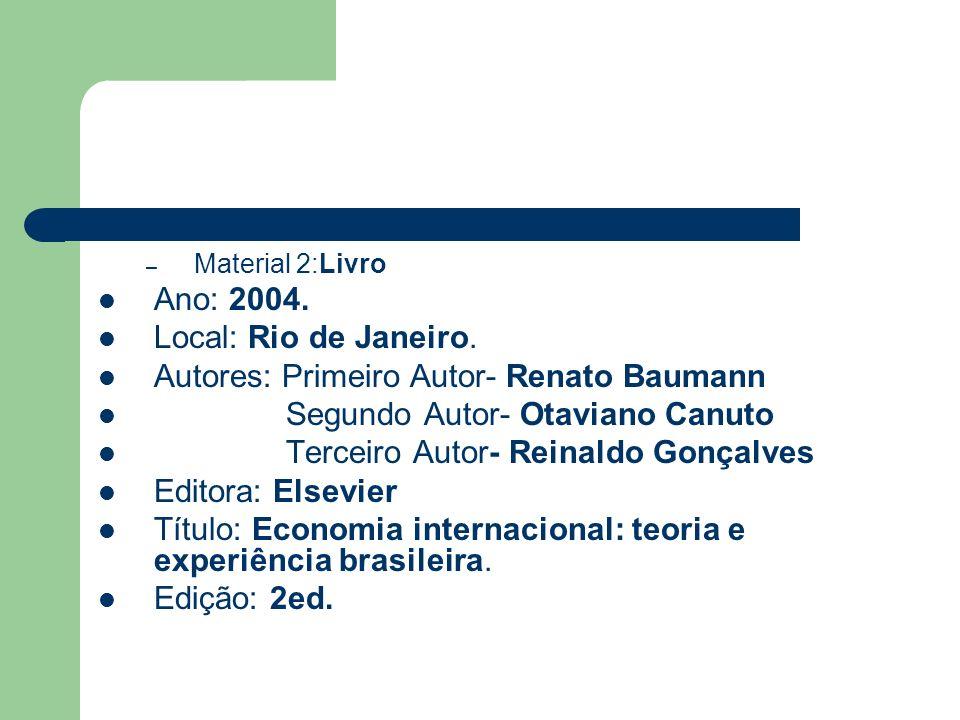 – Material 2:Livro Ano: 2004. Local: Rio de Janeiro. Autores: Primeiro Autor- Renato Baumann Segundo Autor- Otaviano Canuto Terceiro Autor- Reinaldo G