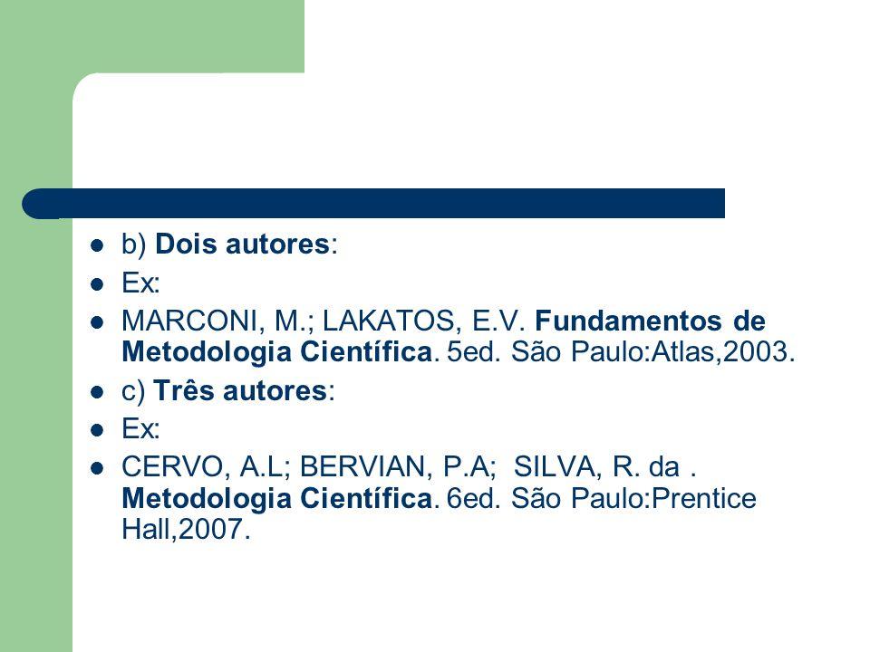 b) Dois autores: Ex: MARCONI, M.; LAKATOS, E.V. Fundamentos de Metodologia Científica. 5ed. São Paulo:Atlas,2003. c) Três autores: Ex: CERVO, A.L; BER