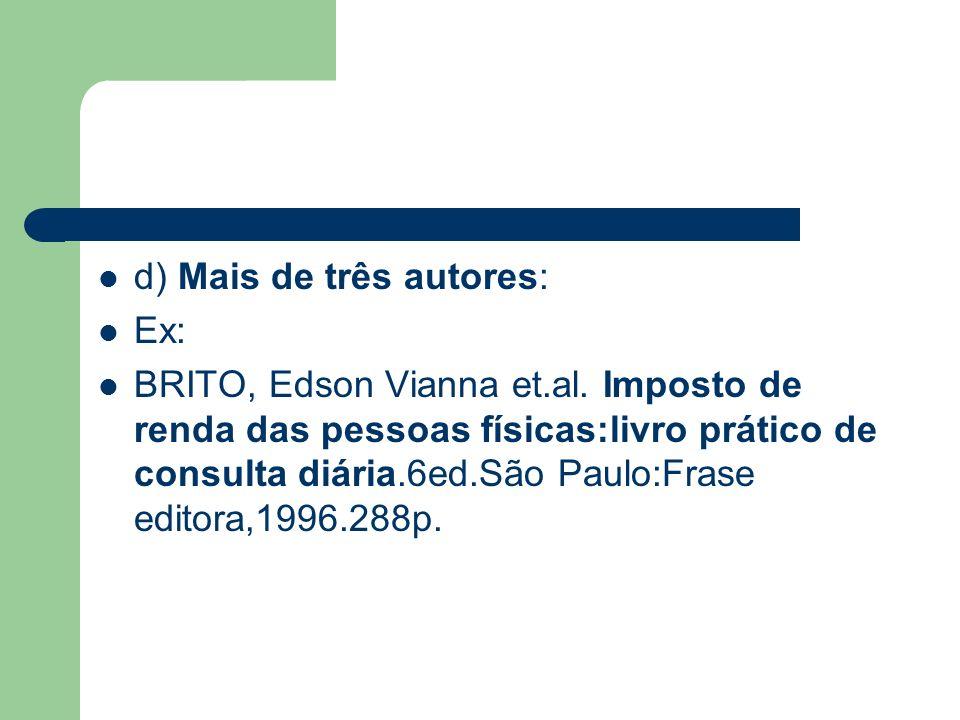 d) Mais de três autores: Ex: BRITO, Edson Vianna et.al. Imposto de renda das pessoas físicas:livro prático de consulta diária.6ed.São Paulo:Frase edit
