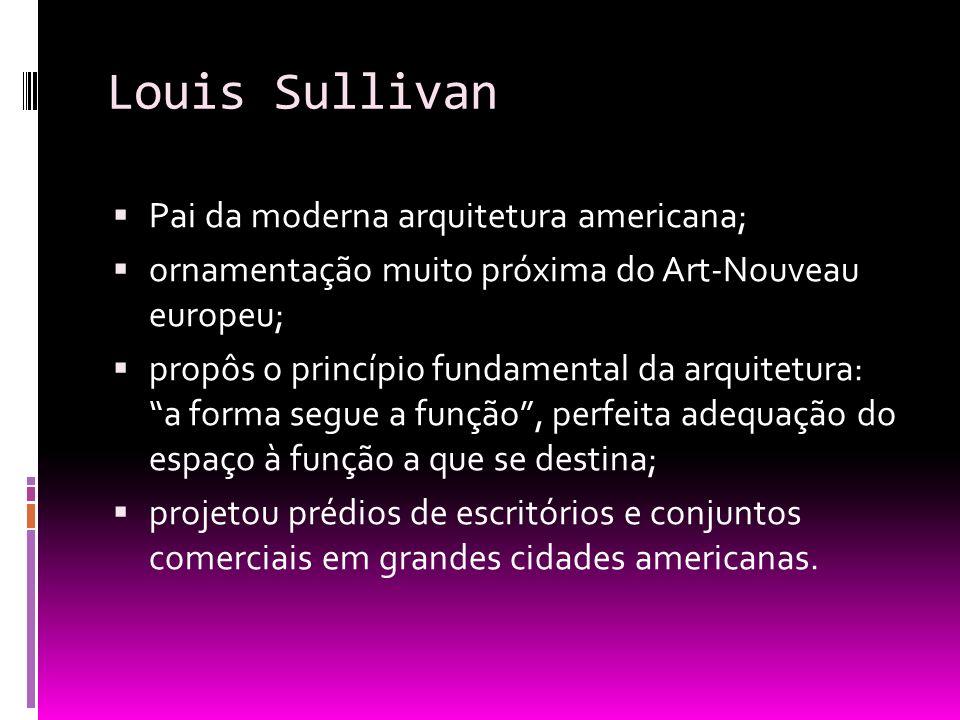 Louis Sullivan Pai da moderna arquitetura americana; ornamentação muito próxima do Art-Nouveau europeu; propôs o princípio fundamental da arquitetura: