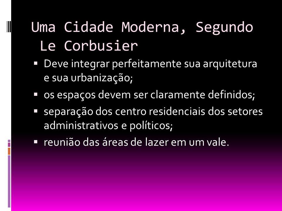 Uma Cidade Moderna, Segundo Le Corbusier Deve integrar perfeitamente sua arquitetura e sua urbanização; os espaços devem ser claramente definidos; sep