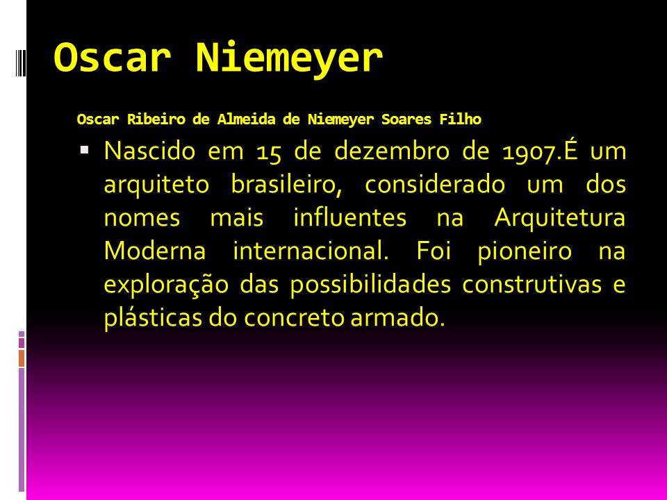 Oscar Niemeyer Oscar Ribeiro de Almeida de Niemeyer Soares Filho Nascido em 15 de dezembro de 1907.É um arquiteto brasileiro, considerado um dos nomes