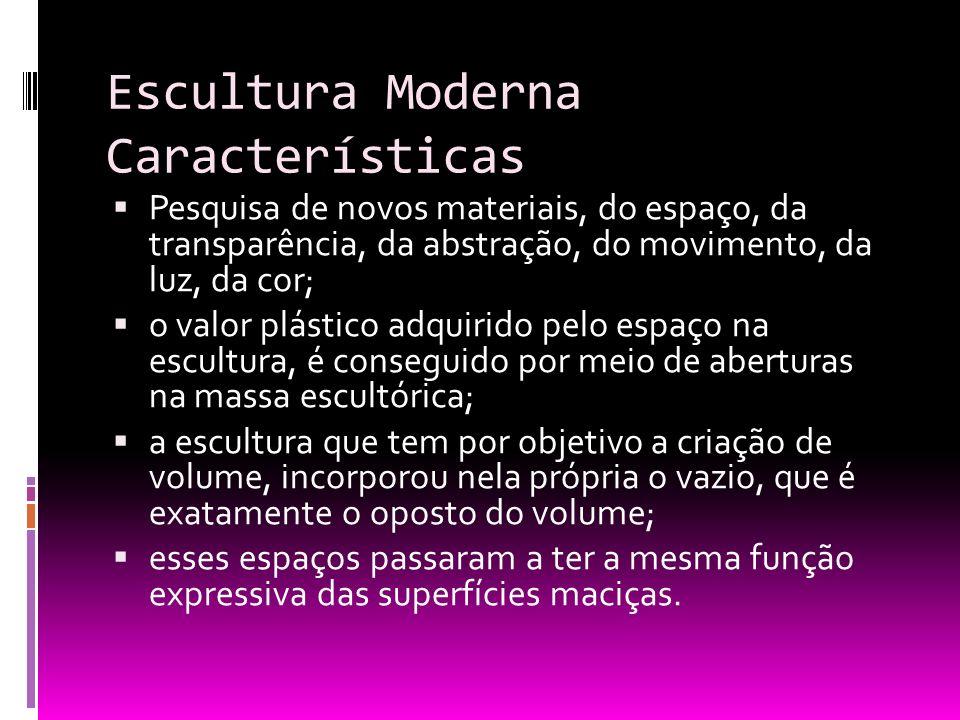 Escultura Moderna Características Pesquisa de novos materiais, do espaço, da transparência, da abstração, do movimento, da luz, da cor; o valor plásti