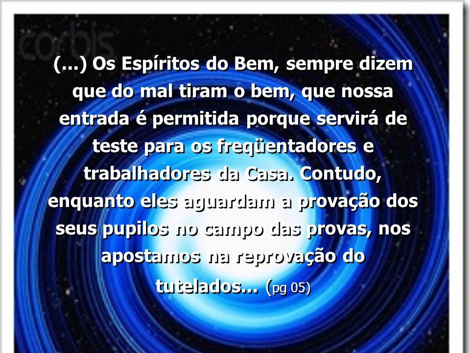 (...) Os Espíritos do Bem, sempre dizem que do mal tiram o bem, que nossa entrada é permitida porque servirá de teste para os freqüentadores e trabalh