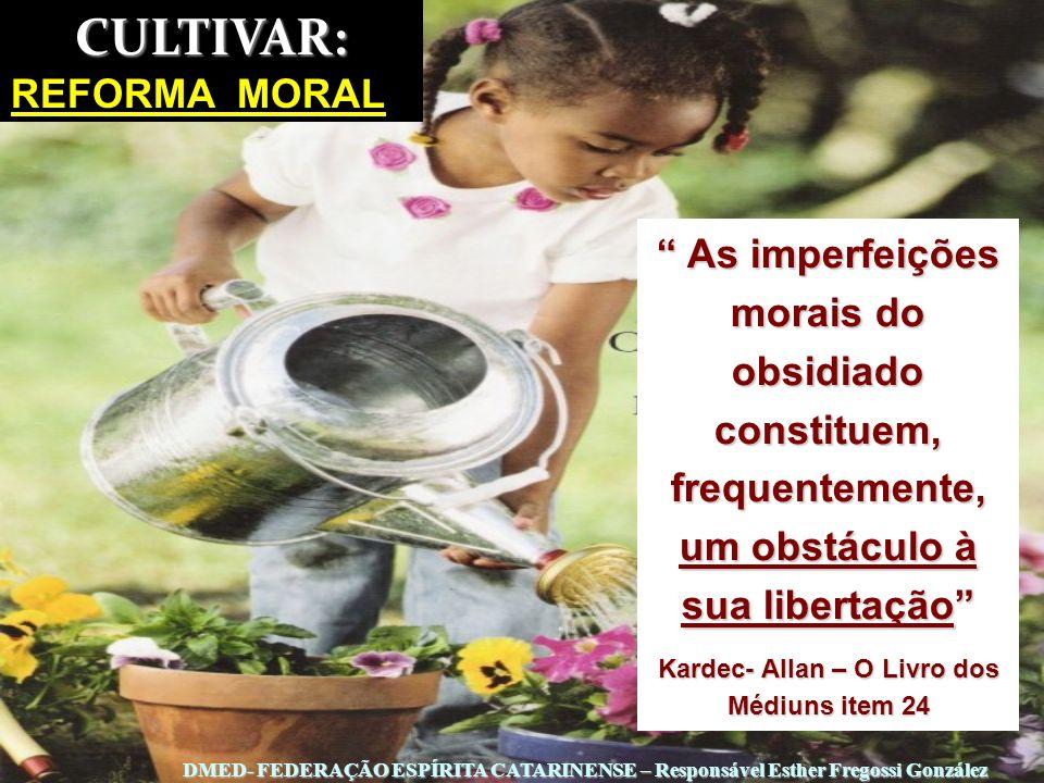 CULTIVAR: REFORMA MORAL As imperfeições morais do obsidiado constituem, frequentemente, um obstáculo à sua libertação As imperfeições morais do obsidi