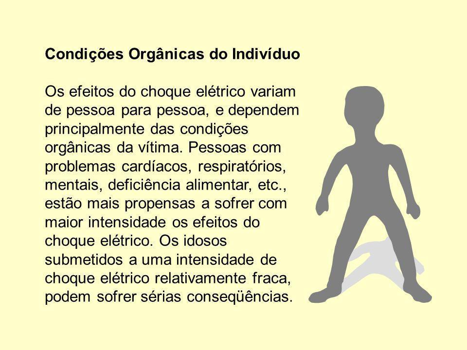 Condições Orgânicas do Indivíduo Os efeitos do choque elétrico variam de pessoa para pessoa, e dependem principalmente das condições orgânicas da vítima.