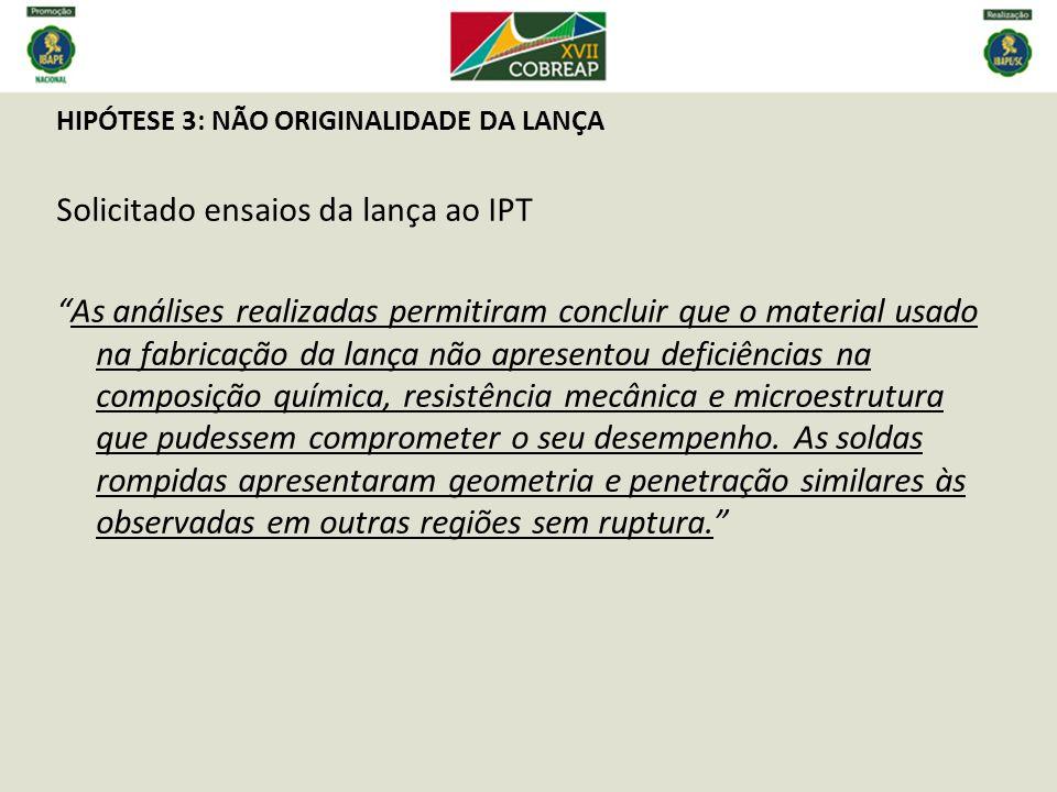 HIPÓTESE 3: NÃO ORIGINALIDADE DA LANÇA Solicitado ensaios da lança ao IPT As análises realizadas permitiram concluir que o material usado na fabricaçã
