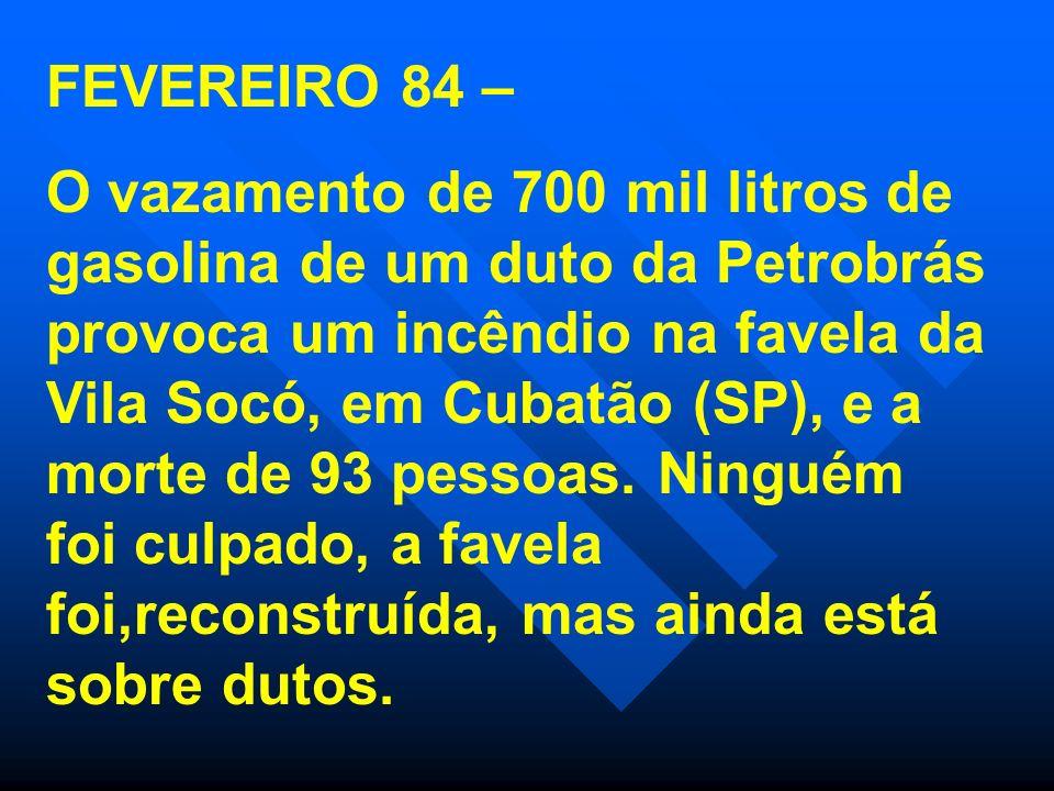 FEVEREIRO 84 – O vazamento de 700 mil litros de gasolina de um duto da Petrobrás provoca um incêndio na favela da Vila Socó, em Cubatão (SP), e a mort