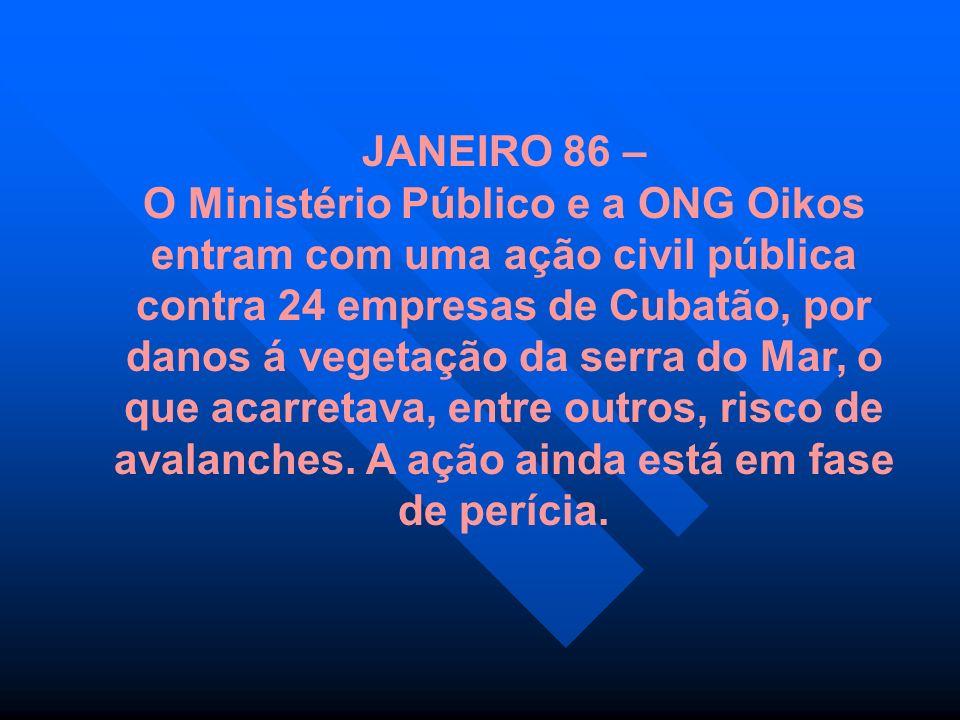 JANEIRO 86 – O Ministério Público e a ONG Oikos entram com uma ação civil pública contra 24 empresas de Cubatão, por danos á vegetação da serra do Mar