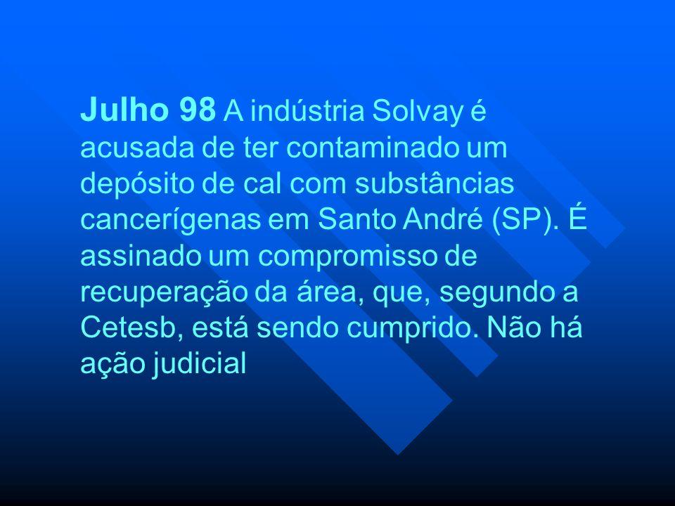 Julho 98 A indústria Solvay é acusada de ter contaminado um depósito de cal com substâncias cancerígenas em Santo André (SP). É assinado um compromiss