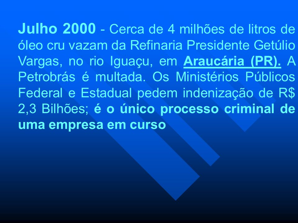Julho 2000 - Cerca de 4 milhões de litros de óleo cru vazam da Refinaria Presidente Getúlio Vargas, no rio Iguaçu, em Araucária (PR). A Petrobrás é mu