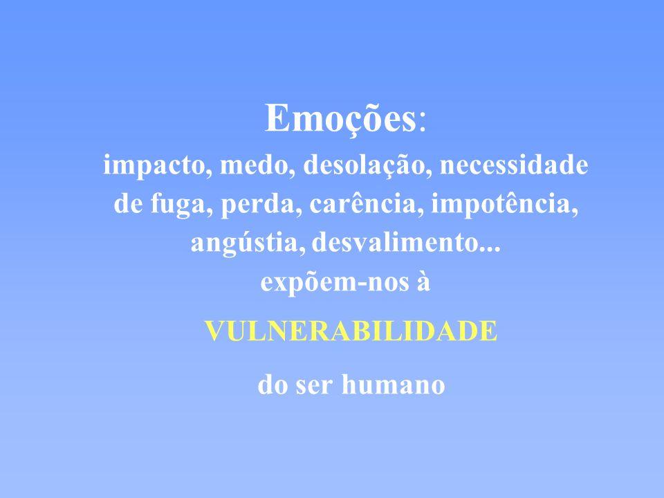Emoções: impacto, medo, desolação, necessidade de fuga, perda, carência, impotência, angústia, desvalimento... expõem-nos à VULNERABILIDADE do ser hum