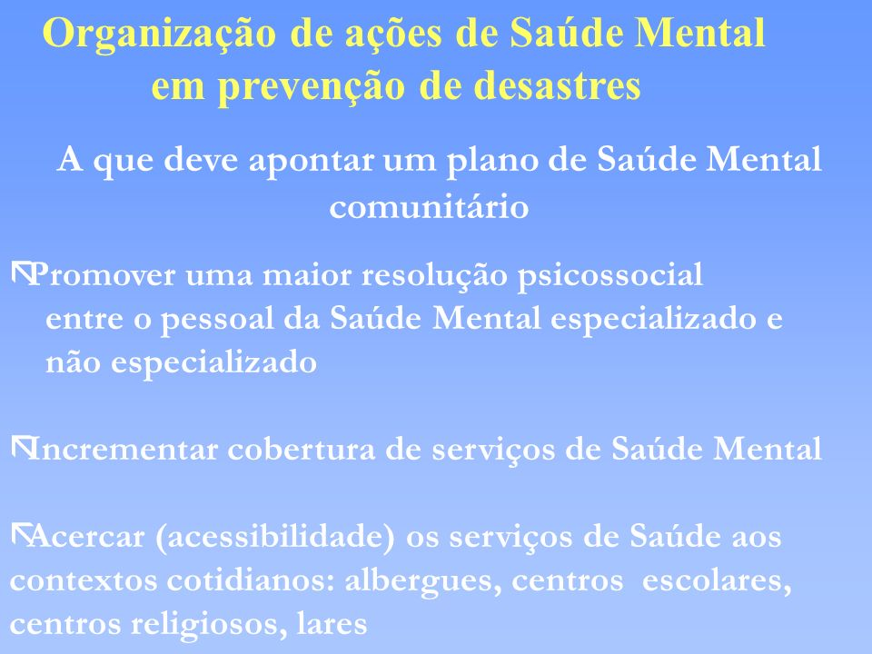 Organização de ações de Saúde Mental em prevenção de desastres A que deve apontar um plano de Saúde Mental comunitário ãPromover uma maior resolução p