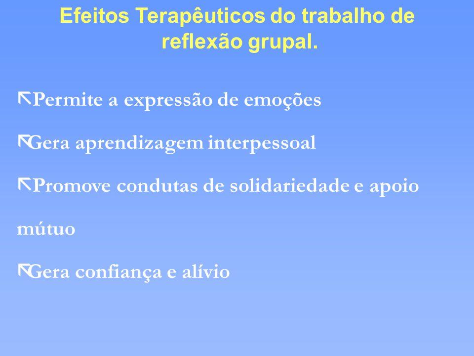 Efeitos Terapêuticos do trabalho de reflexão grupal. ã Permite a expressão de emoções ãGera aprendizagem interpessoal ã Promove condutas de solidaried
