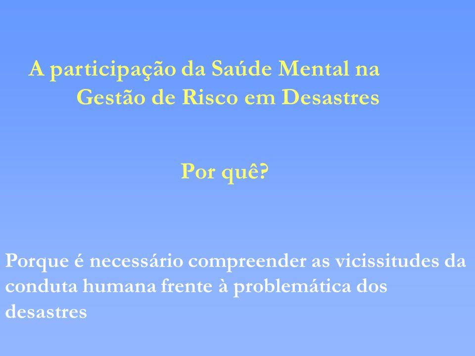 A participação da Saúde Mental na Gestão de Risco em Desastres Por quê? Porque é necessário compreender as vicissitudes da conduta humana frente à pro
