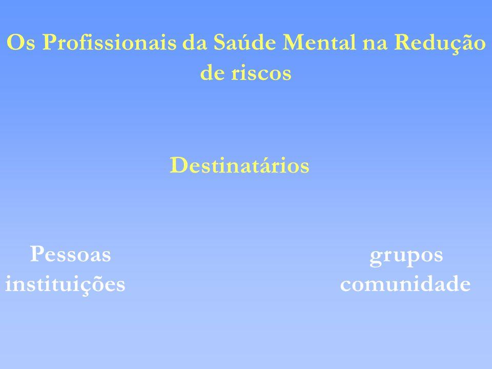 Os Profissionais da Saúde Mental na Redução de riscos Destinatários Pessoas grupos instituições comunidade