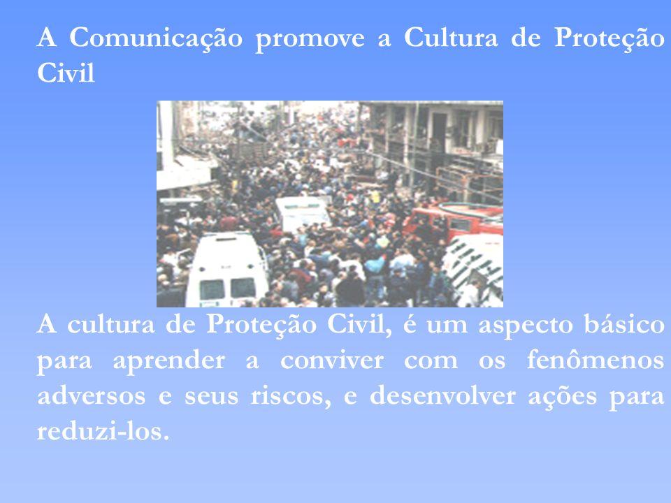 A Comunicação promove a Cultura de Proteção Civil A cultura de Proteção Civil, é um aspecto básico para aprender a conviver com os fenômenos adversos
