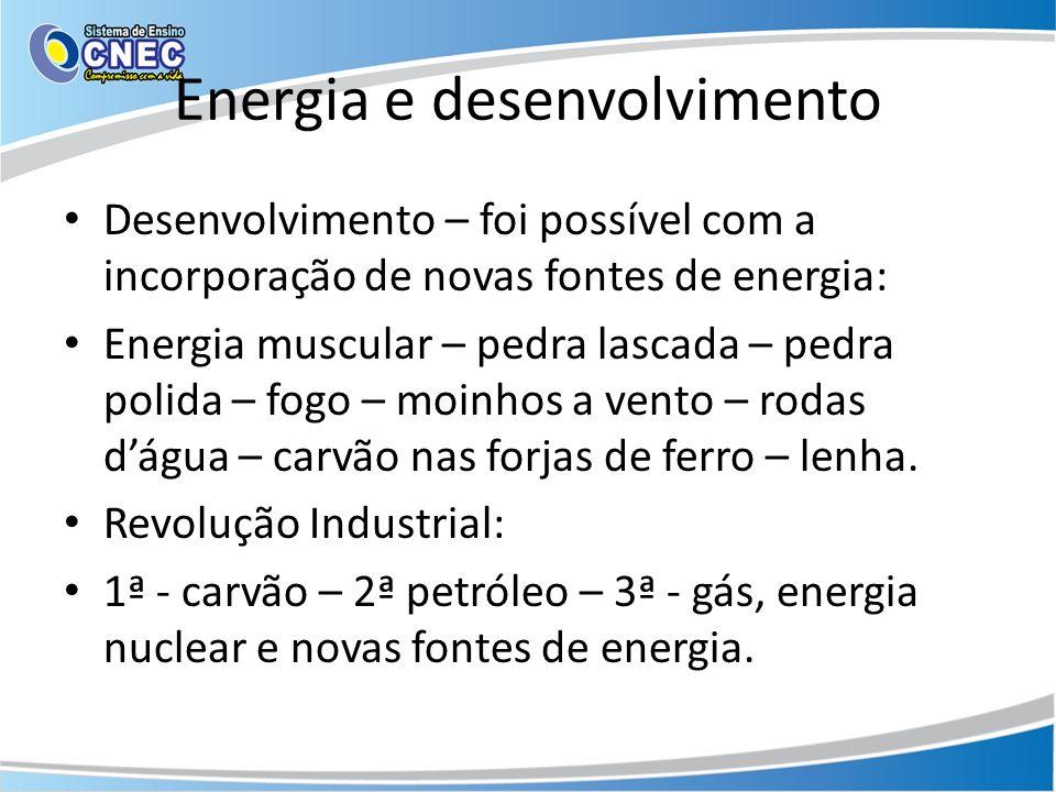 Energia e desenvolvimento Desenvolvimento – foi possível com a incorporação de novas fontes de energia: Energia muscular – pedra lascada – pedra polid