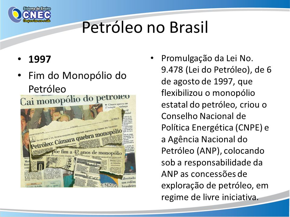 Petróleo no Brasil 1997 Fim do Monopólio do Petróleo Promulgação da Lei No. 9.478 (Lei do Petróleo), de 6 de agosto de 1997, que flexibilizou o monopó