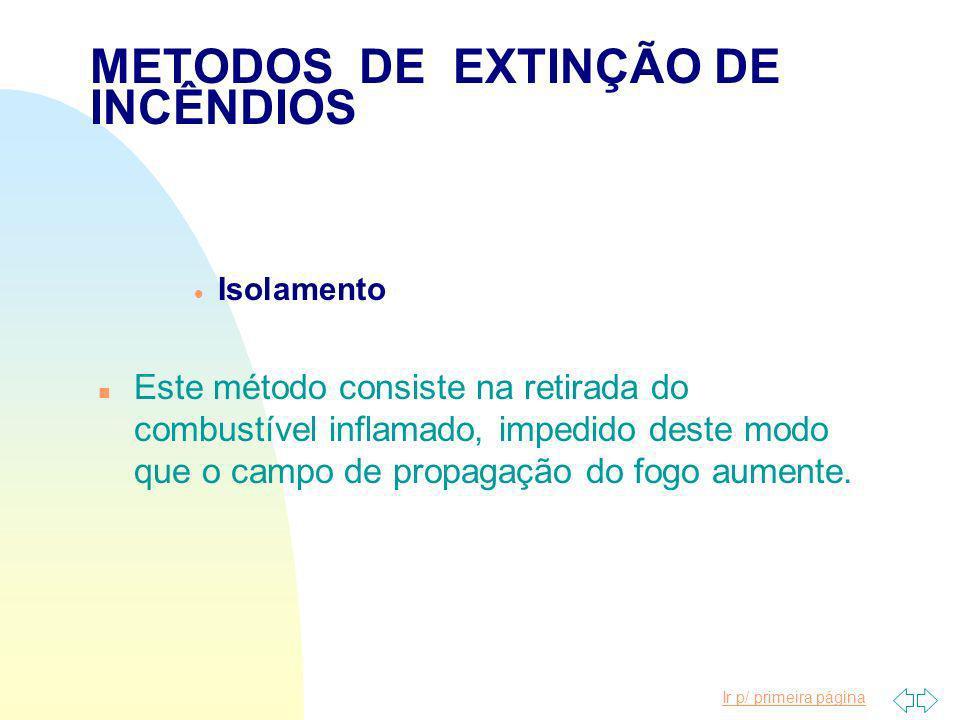 Ir p/ primeira página METODOS DE EXTINÇÃO DE INCÊNDIOS Isolamento Abafamento Resfriamento Químico
