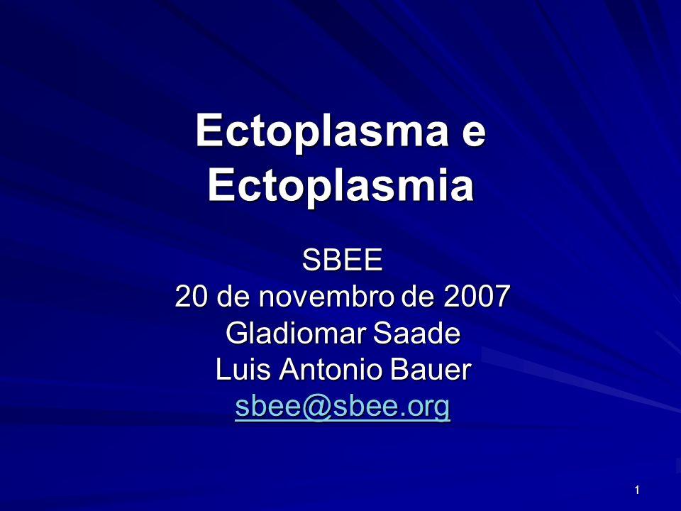 1 Ectoplasma e Ectoplasmia SBEE 20 de novembro de 2007 Gladiomar Saade Luis Antonio Bauer sbee@sbee.org