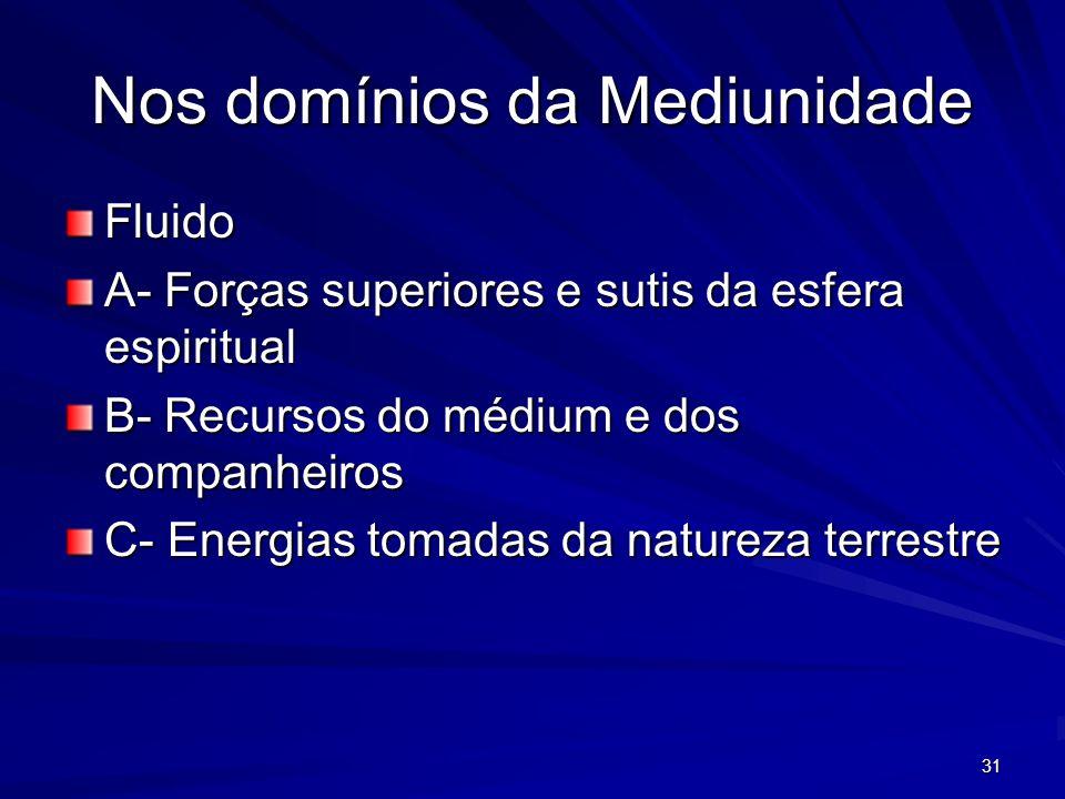 31 Nos domínios da Mediunidade Fluido A- Forças superiores e sutis da esfera espiritual B- Recursos do médium e dos companheiros C- Energias tomadas d